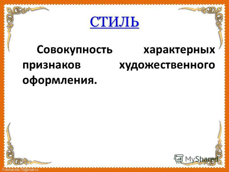 FokinaLida.75@mail.ru СТИЛЬ Совокупность характерных признаков художественного оформления.