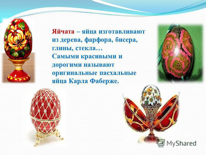 Яйчата – яйца изготавливают из дерева, фарфора, бисера, глины, стекла… Самыми красивыми и дорогими называют оригинальные пасхальные яйца Карла Фаберже.