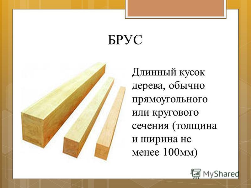 БРУС Длинный кусок дерева, обычно прямоугольного или кругового сечения (толщина и ширина не менее 100 мм)