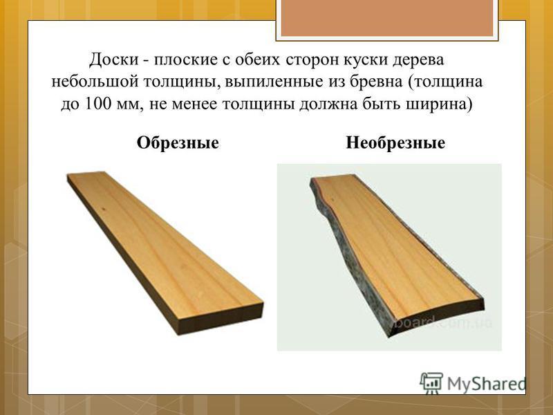 Доски - плоские с обеих сторон куски дерева небольшой толщины, выпиленные из бревна (толщина до 100 мм, не менее толщины должна быть ширина) Обрезные Необрезные