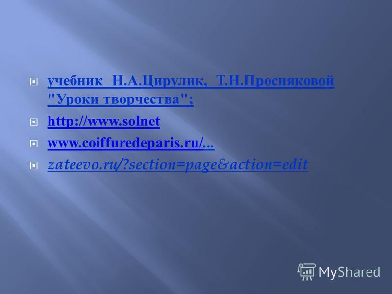 учебник Н. А. Цирулик, Т. Н. Просняковой  Уроки творчества ; http://www.solnet www.coiffuredeparis.ru/... www.coiffuredeparis.ru/ zateevo.ru/?section=page&action=edit