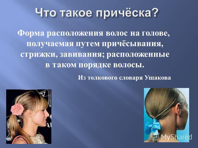 Форма расположения волос на голове, получаемая путем причёсывания, стрижки, завивания ; расположенные в таком порядке волосы. Из толкового словаря Ушакова