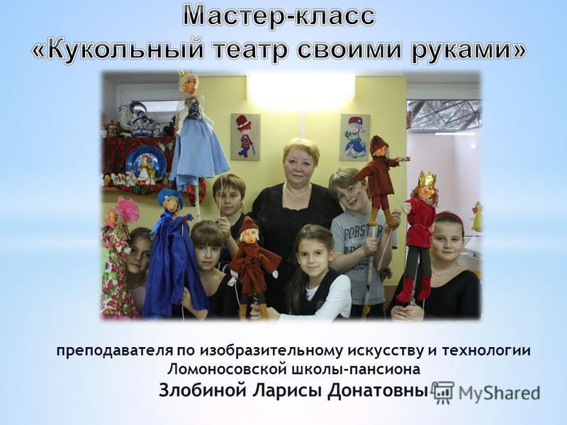 преподавателя по изобразительному искусству и технологии Ломоносовской школы-пансиона Злобиной Ларисы Донатовны