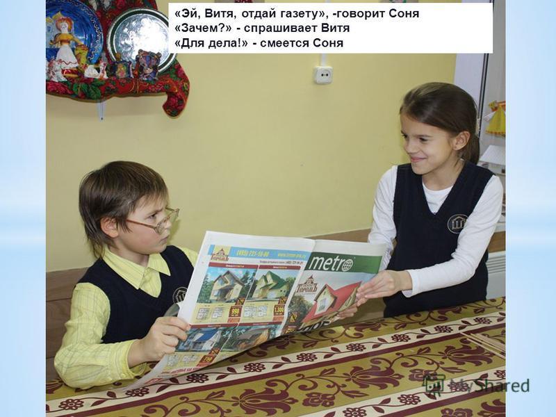 «Эй, Витя, отдай газету», -говорит Соня «Зачем?» - спрашивает Витя «Для дела!» - смеется Соня