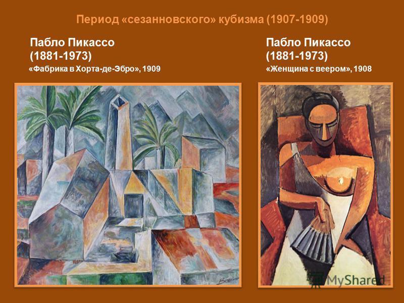 Период «сезанновского» кубизма (1907-1909) Пабло Пикассо (1881-1973) «Женщина с веером», 1908 Пабло Пикассо (1881-1973) «Фабрика в Хорта-де-Эбро», 1909