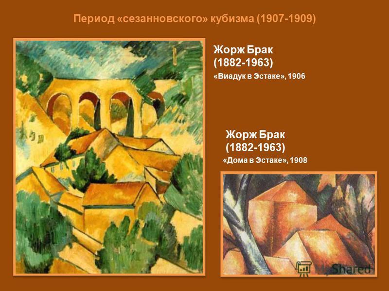 Период «сезанновского» кубизма (1907-1909) Жорж Брак (1882-1963) «Виадук в Эстаке», 1906 Жорж Брак (1882-1963) «Дома в Эстаке», 1908