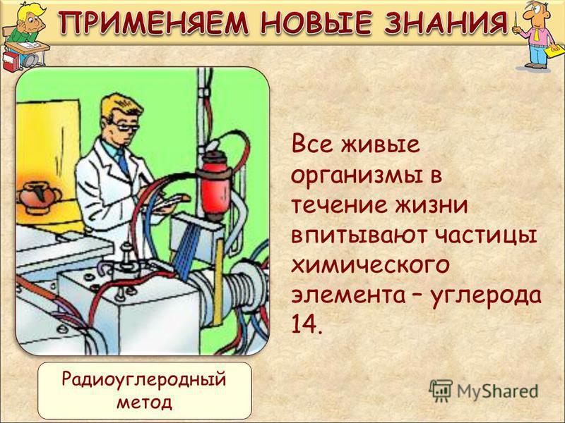 Все живые организмы в течение жизни впитывают частицы химического элемента – углерода 14. Радиоуглеродный метод