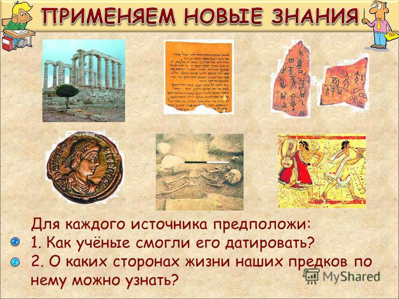 Для каждого источника предположи: 1. Как учёные смогли его датировать? 2. О каких сторонах жизни наших предков по нему можно узнать?