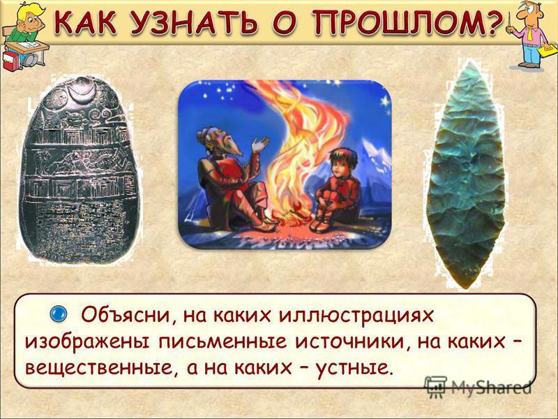 Объясни, на каких иллюстрациях изображены письменные источники, на каких – вещественные, а на каких – устные.