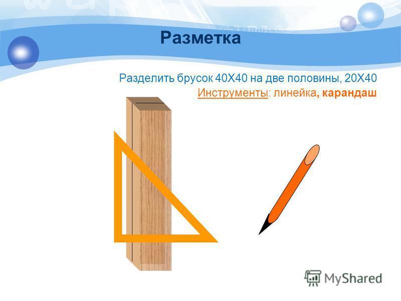 Разметка Разделить брусок 40Х40 на две половины, 20Х40 Инструменты: линейка, карандаш