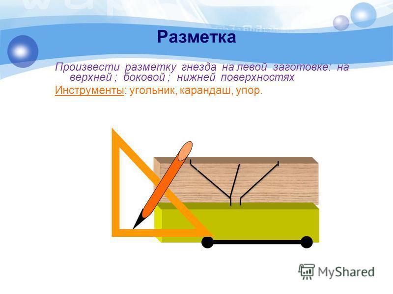 Разметка Произвести разметку гнезда на левой заготовке: на верхней ; боковой ; нижней поверхностях Инструменты: угольник, карандаш, упор.