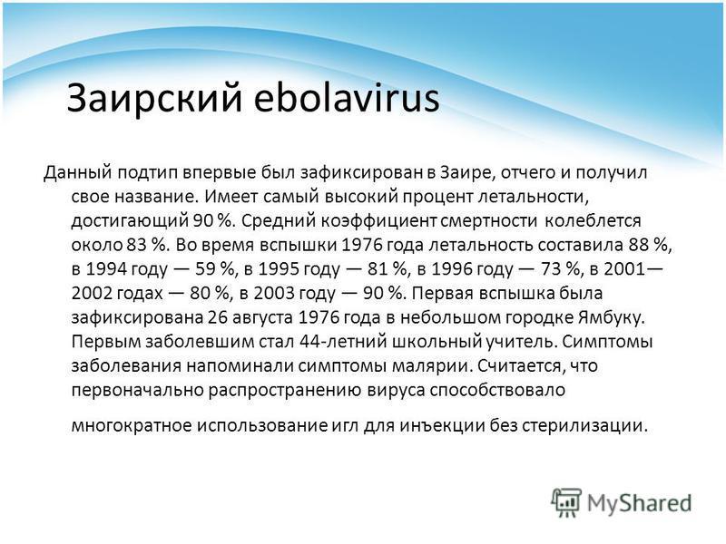 Заирский ebolavirus Данный подтип впервые был зафиксирован в Заире, отчего и получил свое название. Имеет самый высокий процент летальности, достигающий 90 %. Средний коэффициент смертности колеблется около 83 %. Во время вспышки 1976 года летальност