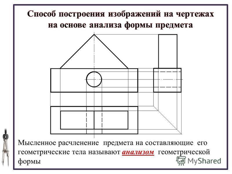 Мысленное расчленение предмета на составляющие его геометрические тела называют анализом геометрической формы