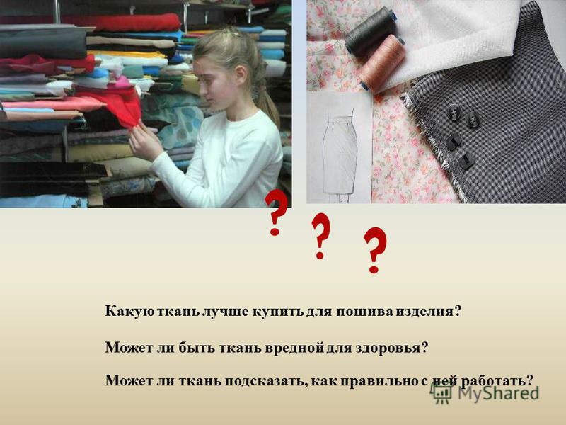 Может ли быть ткань вредной для здоровья? Какую ткань лучше купить для пошива изделия? Может ли ткань подсказать, как правильно с ней работать?