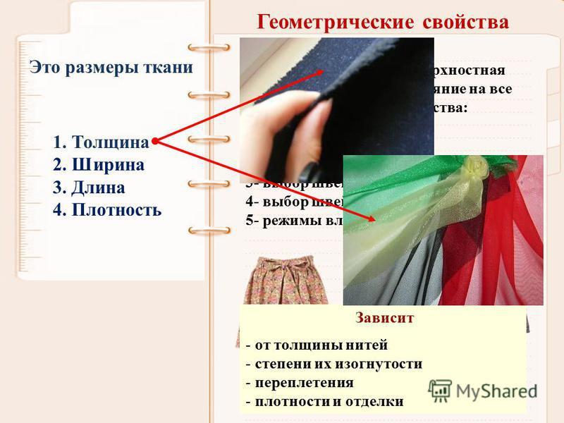 Геометрические свойства 1. Толщина 2. Ширина 3. Длина 4. Плотность Это размеры ткани Размеры тканей и их поверхностная плотность оказывают влияние на все этапы швейного производства: 1- выбор модели 2- разработка конструкции одежды 3- выбор швейных и