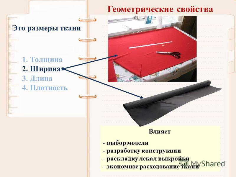 Геометрические свойства 1. Толщина 2. Ширина 3. Длина 4. Плотность Это размеры ткани Влияет - выбор модели - разработку конструкции - раскладку лекал выкройки - экономное расходование ткани