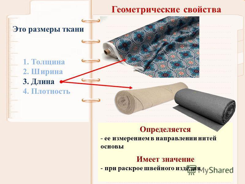 Геометрические свойства 1. Толщина 2. Ширина 3. Длина 4. Плотность Это размеры ткани Определяется - ее измерением в направлении нитей основы Имеет значение - при раскрое швейного изделия