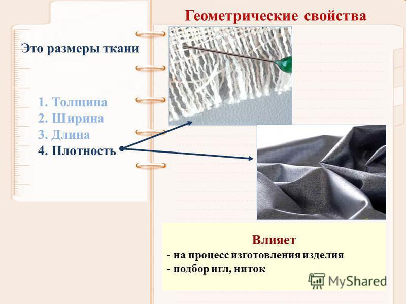 Геометрические свойства 1. Толщина 2. Ширина 3. Длина 4. Плотность Это размеры ткани Влияет - на процесс изготовления изделия - подбор игл, ниток