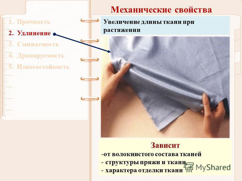 Механические свойства 1. Прочность 2. Удлинение 3. Сминаемость 4. Драпируемость 5. Износостойкость Увеличение длины ткани при растяжении Зависит -от волокнистого состава тканей - структуры пряжи и ткани - характера отделки ткани