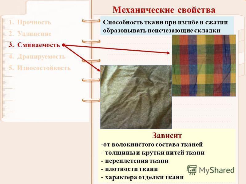 Механические свойства 1. Прочность 2. Удлинение 3. Сминаемость 4. Драпируемость 5. Износостойкость Способность ткани при изгибе и сжатии образовывать неисчезающие складки Зависит -от волокнистого состава тканей - толщины и крутки нитей ткани - перепл