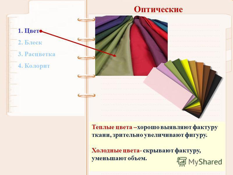 Оптические Теплые цвета –хорошо выявляют фактуру ткани, зрительно увеличивают фигуру. Холодные цвета- скрывают фактуру, уменьшают объем. 1. Цвет 2. Блеск 3. Расцветка 4. Колорит