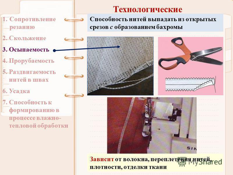 Технологические 1. Сопротивление резанию 2. Скольжение 3. Осыпаемость 4. Прорубаемость 5. Раздвигаемость нитей в швах 6. Усадка 7. Способность к формированию в процессе влажно- тепловой обработки Способность нитей выпадать из открытых срезов с образо