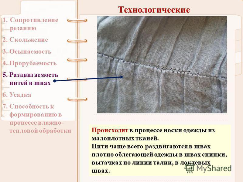 Технологические 1. Сопротивление резанию 2. Скольжение 3. Осыпаемость 4. Прорубаемость 5. Раздвигаемость нитей в швах 6. Усадка 7. Способность к формированию в процессе влажно- тепловой обработки Происходит в процессе носки одежды из малоплотных ткан