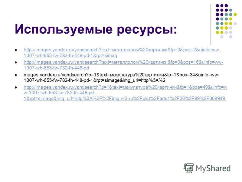 Используемые ресурсы: http://images.yandex.ru/yandsearch?text=металлолом%20 картинки&fp=0&pos=2&uinfo=ww- 1007-wh-653-fw-782-fh-448-pd-1&rpt=simag http://images.yandex.ru/yandsearch?text=металлолом%20 картинки&fp=0&pos=2&uinfo=ww- 1007-wh-653-fw-782-
