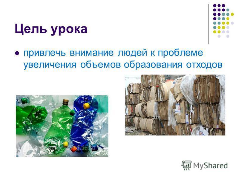 Цель урока привлечь внимание людей к проблеме увеличения объемов образования отходов