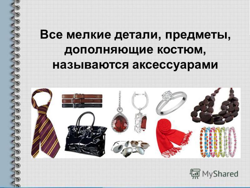 Все мелкие детали, предметы, дополняющие костюм, называются аксессуарами