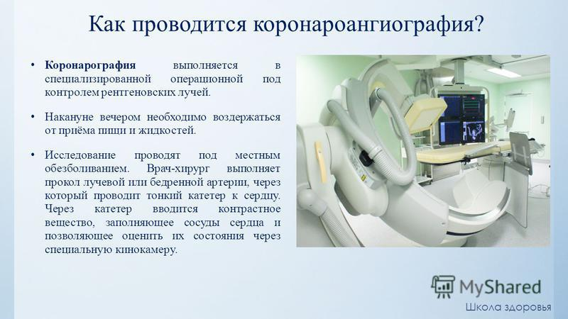 Как проводится коронароангиография? Коронарография выполняется в специализированной операционной под контролем рентгеновских лучей. Накануне вечером необходимо воздержаться от приёма пищи и жидкостей. Исследование проводят под местным обезболиванием.