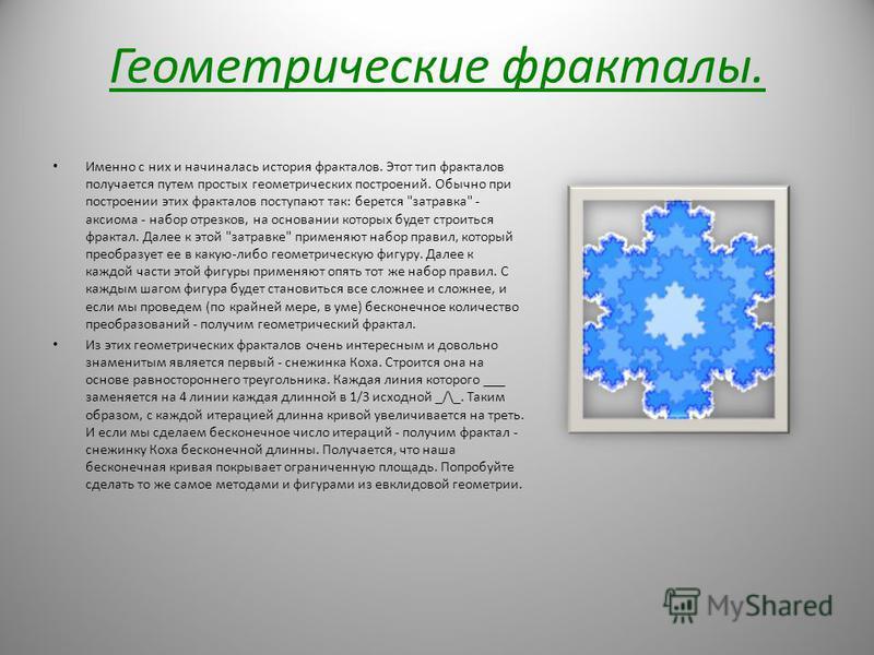 Геометрические фракталы. Именно с них и начиналась история фракталов. Этот тип фракталов получается путем простых геометрических построений. Обычно при построении этих фракталов поступают так: берется