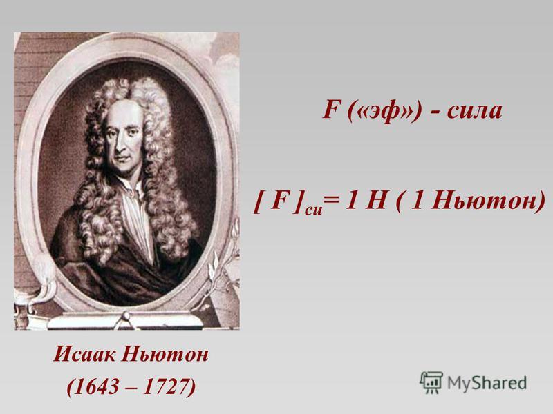 F («эф») - сила Исаак Ньютон (1643 – 1727) [ F ] си = 1 Н ( 1 Ньютон)