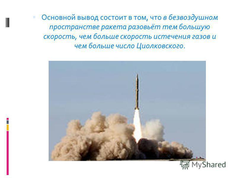 Основной вывод состоит в том, что в безвоздушном пространстве ракета разовьёт тем большую скорость, чем больше скорость истечения газов и чем больше число Циолковского.