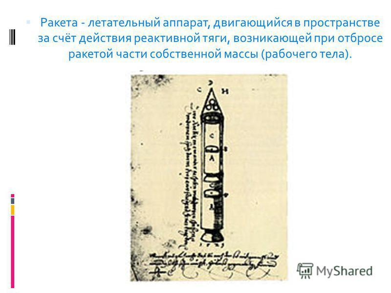 Ракета - летательный аппарат, двигающийся в пространстве за счёт действия реактивной тяги, возникающей при отбросе ракетой части собственной массы (рабочего тела).