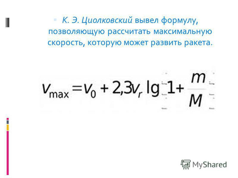 К. Э. Циолковский вывел формулу, позволяющую рассчитать максимальную скорость, которую может развить ракета.