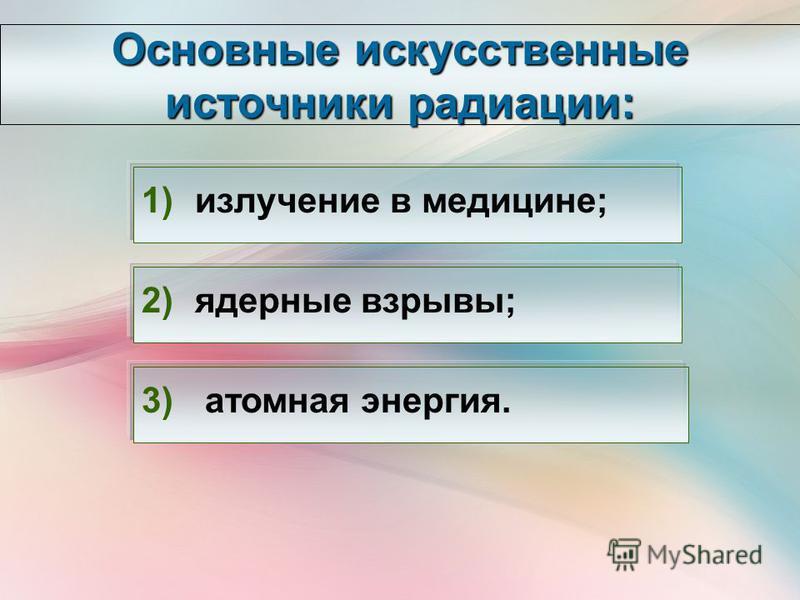 Основные искусственные источники радиации: 1)излучение в медицине; 2)ядерные взрывы; 3) атомная энергия.