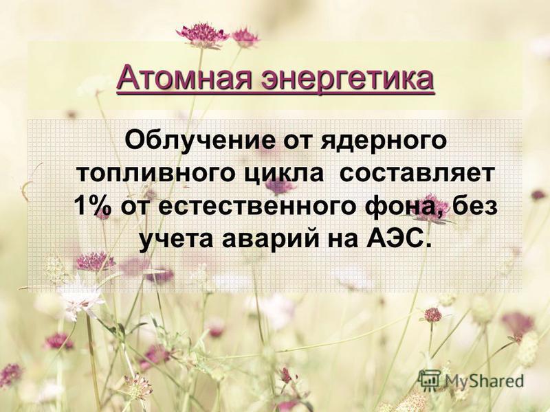 Атомная энергетика Облучение от ядерного топливного цикла составляет 1% от естественного фона, без учета аварий на АЭС.