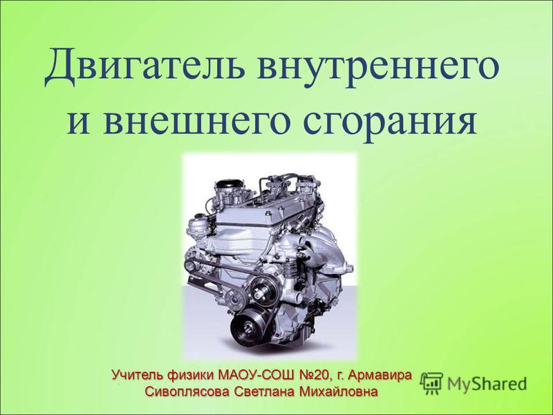 Двигатель внутреннего и внешнего сгорания Учитель физики МАОУ-СОШ 20, г. Армавира Сивоплясова Светлана Михайловна