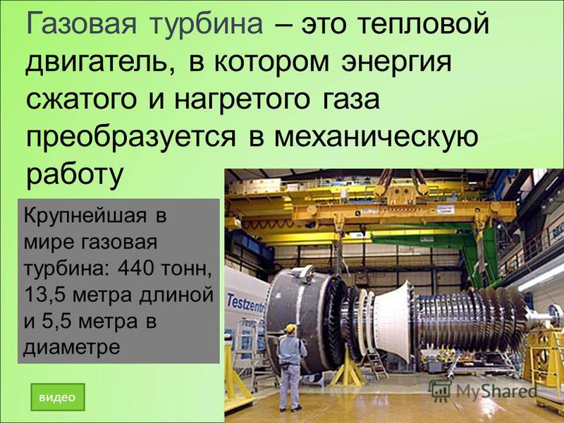 Газовая турбина – это тепловой двигатель, в котором энергия сжатого и нагретого газа преобразуется в механическую работу Крупнейшая в мире газовая турбина: 440 тонн, 13,5 метра длиной и 5,5 метра в диаметре видео