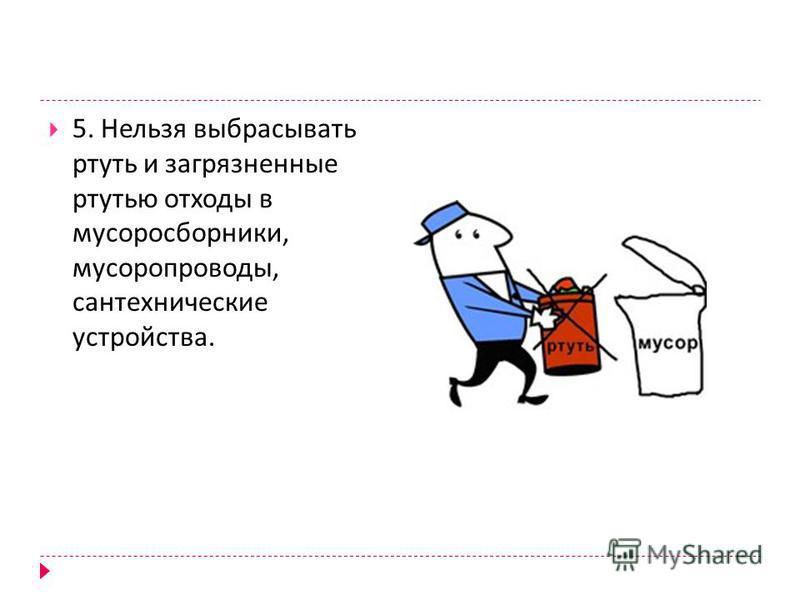 5. Нельзя выбрасывать ртуть и загрязненные ртутью отходы в мусоросборники, мусоропроводы, сантехнические устройства.