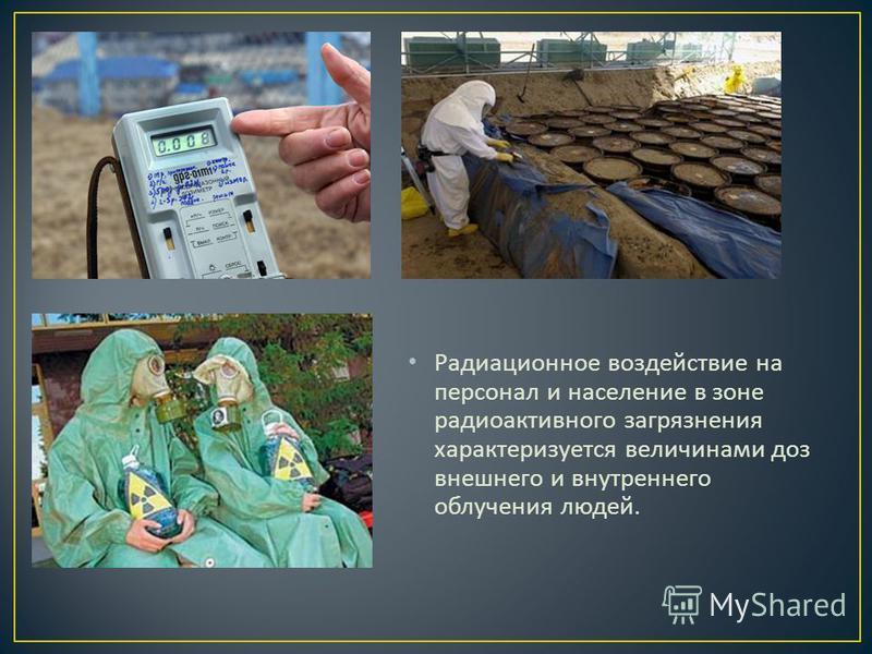 Радиационное воздействие на персонал и население в зоне радиоактивного загрязнения характеризуется величинами доз внешнего и внутреннего облучения людей.