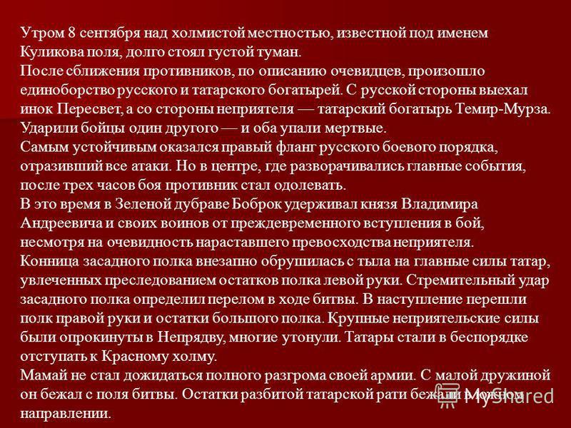 Утром 8 сентября над холмистой местностью, известной под именем Куликова поля, долго стоял густой туман. После сближения противников, по описанию очевидцев, произошло единоборство русского и татарского богатырей. С русской стороны выехал инок Пересве