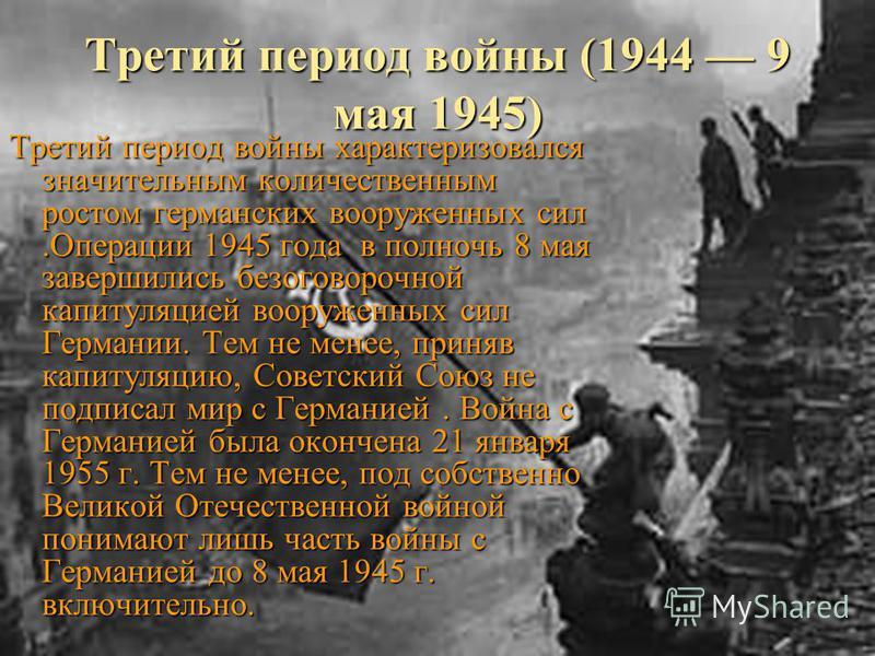 Третий период войны (1944 9 мая 1945) Третий период войны характеризовался значительным количественным ростом германских вооруженных сил.Операции 1945 года в полночь 8 мая завершились безоговорочной капитуляцией вооруженных сил Германии. Тем не менее