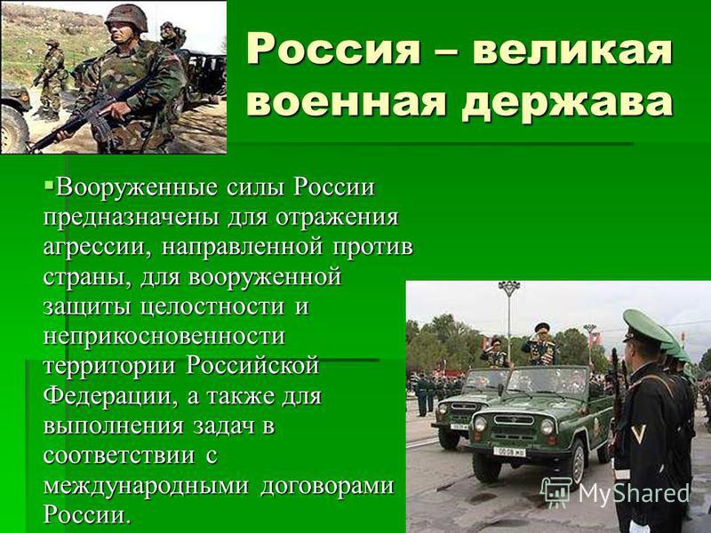 Россия – великая военная держава Россия – великая военная держава Вооруженные силы России предназначены для отражения агрессии, направленной против страны, для вооруженной защиты целостности и неприкосновенности территории Российской Федерации, а так