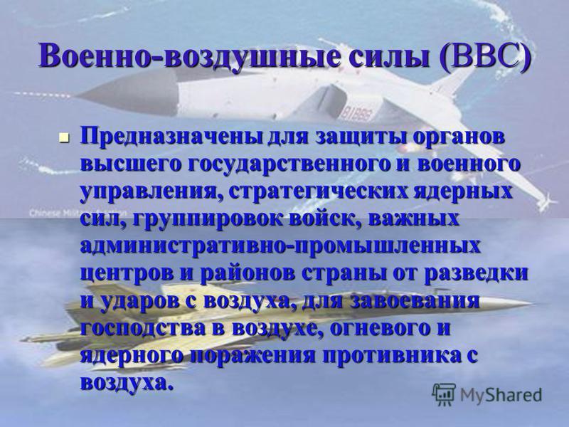 Военно-воздушные силы (ВВС) Предназначены для защиты органов высшего государственного и военного управления, стратегических ядерных сил, группировок войск, важных административно-промышленных центров и районов страны от разведки и ударов с воздуха, д