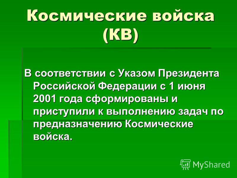 Космические войска (КВ) В соответствии с Указом Президента Российской Федерации с 1 июня 2001 года сформированы и приступили к выполнению задач по предназначению Космические войска.