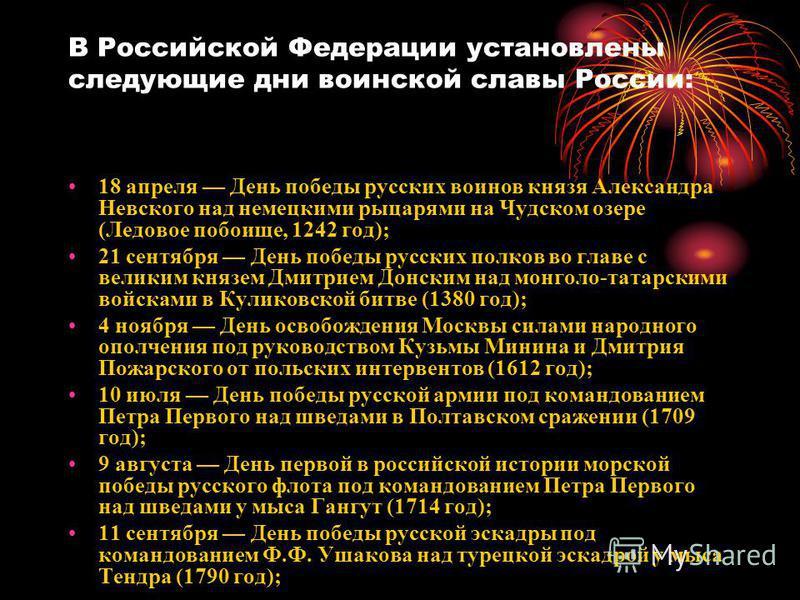 В Российской Федерации установлены следующие дни воинской славы России: 18 апреля День победы русских воинов князя Александра Невского над немецкими рыцарями на Чудском озере (Ледовое побоище, 1242 год); 21 сентября День победы русских полков во глав