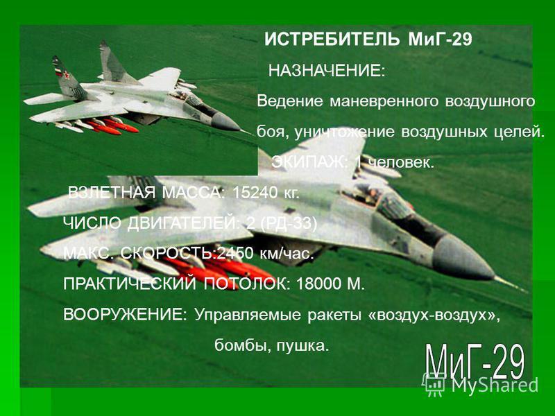 ИСТРЕБИТЕЛЬ СУ-27 НАЗНАЧЕНИЕ: Обнаружение и уничтожение воздушных целей. ЭКИПАЖ: 1 человек. ВЗЛЕТНАЯ МАССА: 27000 кг. ЧИСЛО ДВИГАТЕЛЕЙ: 2 (АЛ-31Ф). ВООРУЖЕНИЕ: Управляемые ракеты «воздух-воздух», бомбы, пушка.