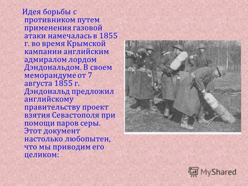 Идея борьбы с противником путем применения газовой атаки намечалась в 1855 г. во время Крымской кампании английским адмиралом лордом Дэндональдом. В своем меморандуме от 7 августа 1855 г. Дэндональд предложил английскому правительству проект взятия С